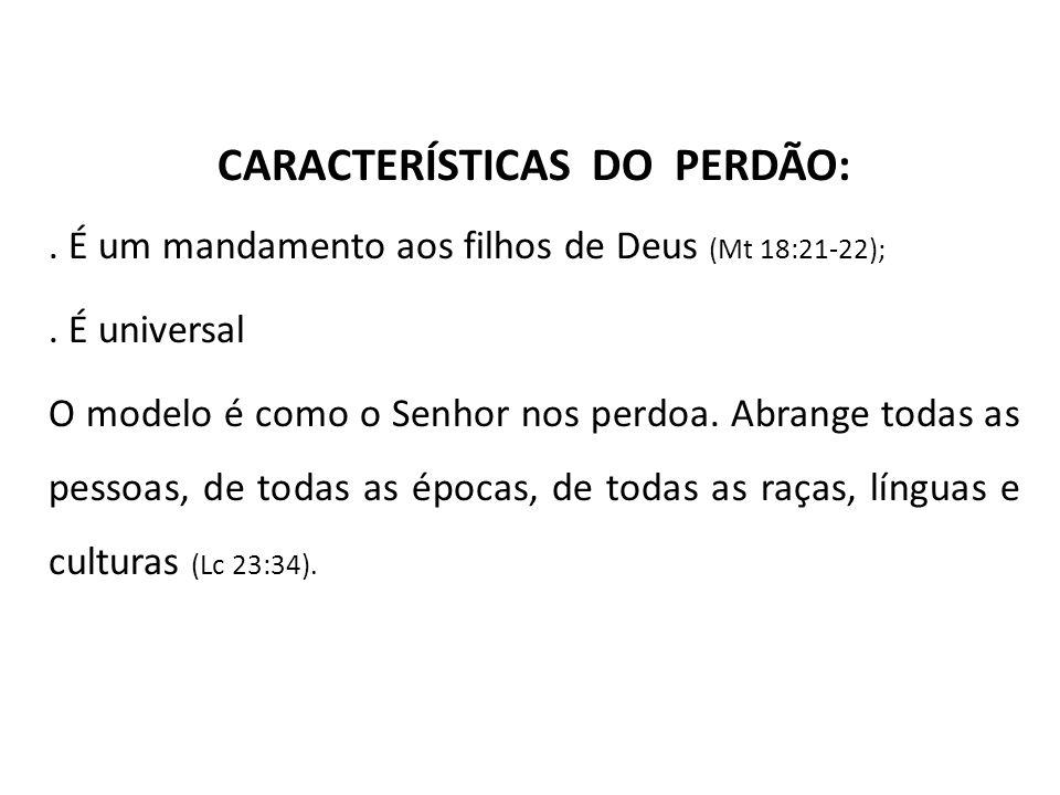 CARACTERÍSTICAS DO PERDÃO:. É um mandamento aos filhos de Deus (Mt 18:21-22);. É universal O modelo é como o Senhor nos perdoa. Abrange todas as pesso