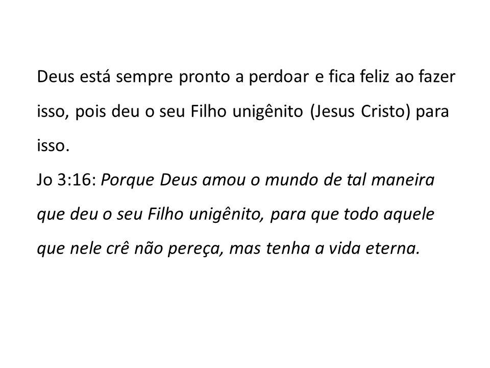 Deus está sempre pronto a perdoar e fica feliz ao fazer isso, pois deu o seu Filho unigênito (Jesus Cristo) para isso. Jo 3:16: Porque Deus amou o mun