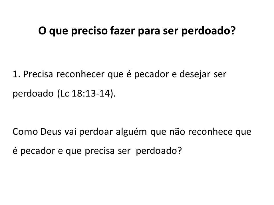 O que preciso fazer para ser perdoado? 1. Precisa reconhecer que é pecador e desejar ser perdoado (Lc 18:13-14). Como Deus vai perdoar alguém que não