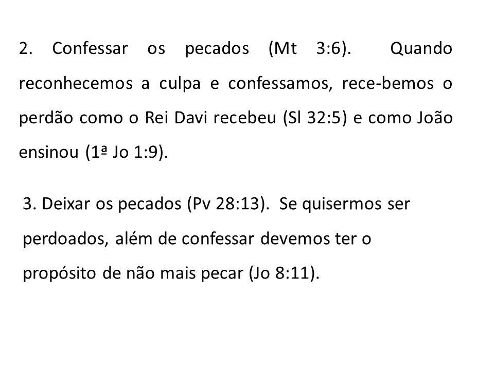 2. Confessar os pecados (Mt 3:6). Quando reconhecemos a culpa e confessamos, rece-bemos o perdão como o Rei Davi recebeu (Sl 32:5) e como João ensinou