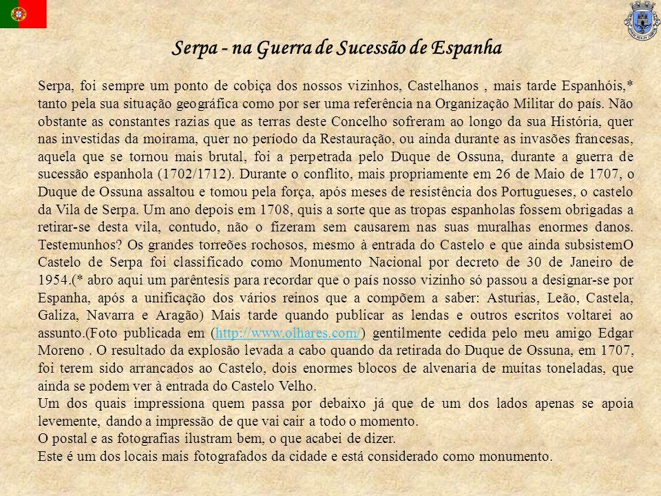 Serpa, foi sempre um ponto de cobiça dos nossos vizinhos, Castelhanos, mais tarde Espanhóis,* tanto pela sua situação geográfica como por ser uma refe