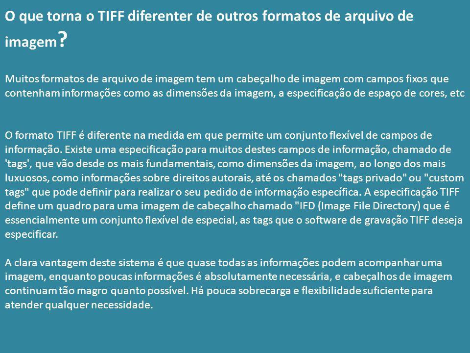 O que torna o TIFF diferenter de outros formatos de arquivo de imagem ? Muitos formatos de arquivo de imagem tem um cabeçalho de imagem com campos fix