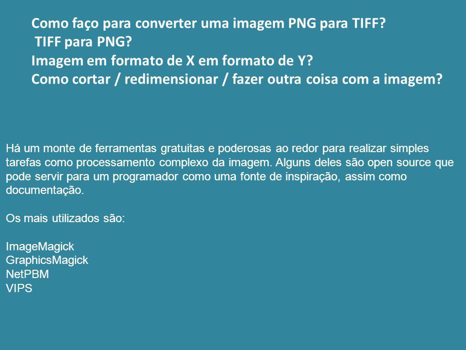 Como faço para converter uma imagem PNG para TIFF? TIFF para PNG? Imagem em formato de X em formato de Y? Como cortar / redimensionar / fazer outra co