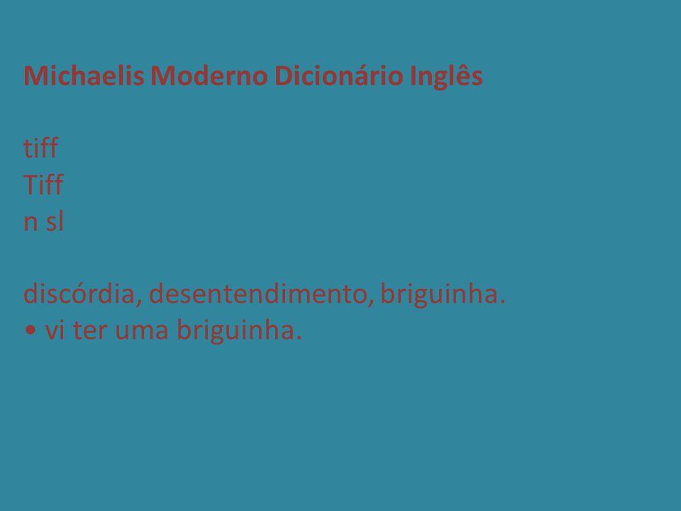 Michaelis Moderno Dicionário Inglês tiff Tiff n sl discórdia, desentendimento, briguinha. • vi ter uma briguinha.