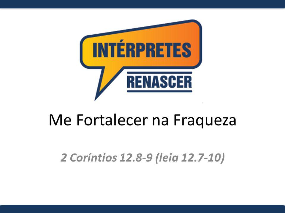 Me Fortalecer na Fraqueza 2 Coríntios 12.8-9 (leia 12.7-10)