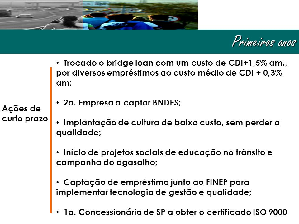 Primeiros anos Ações de curto prazo • Trocado o bridge loan com um custo de CDI+1,5% am., por diversos empréstimos ao custo médio de CDI + 0,3% am; • 2a.