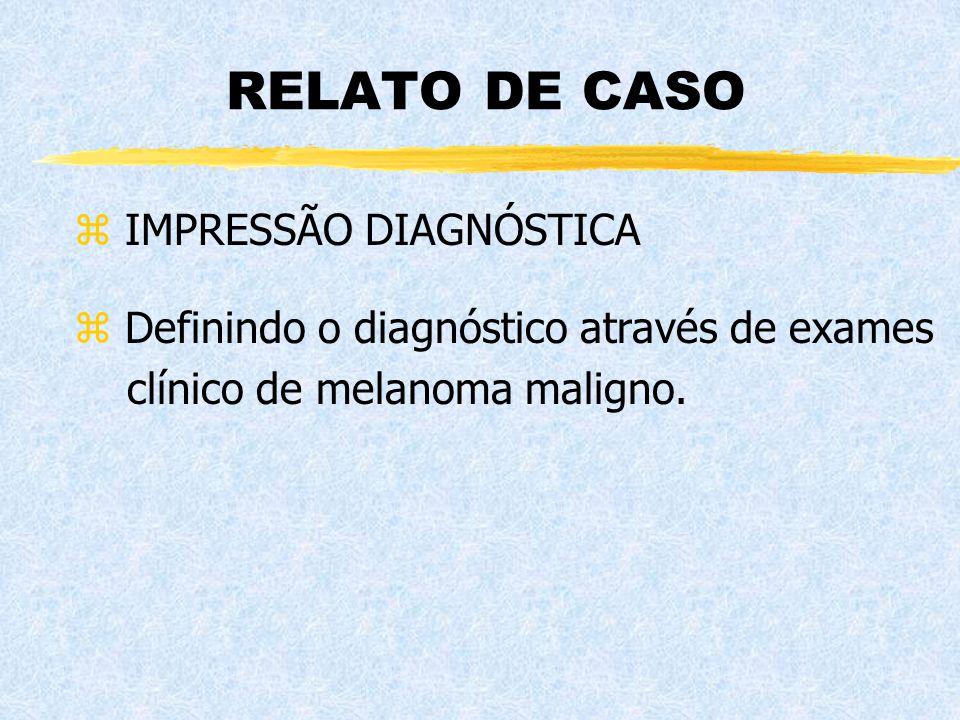RELATO DE CASO z IMPRESSÃO DIAGNÓSTICA z Definindo o diagnóstico através de exames clínico de melanoma maligno.