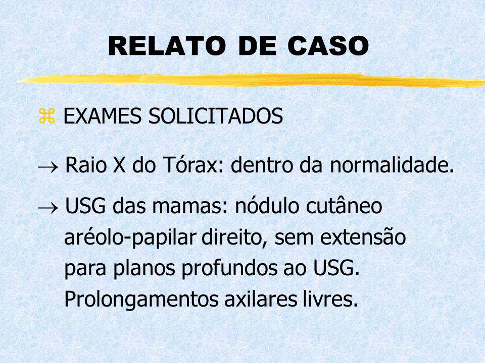 RELATO DE CASO z EXAMES SOLICITADOS  USG das mamas: nódulo cutâneo aréolo-papilar direito, sem extensão para planos profundos ao USG. Prolongamentos