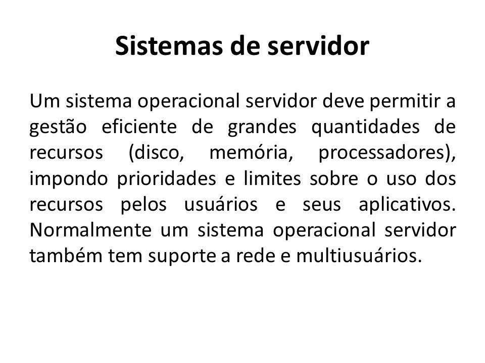 Sistemas de servidor Um sistema operacional servidor deve permitir a gestão eficiente de grandes quantidades de recursos (disco, memória, processadores), impondo prioridades e limites sobre o uso dos recursos pelos usuários e seus aplicativos.