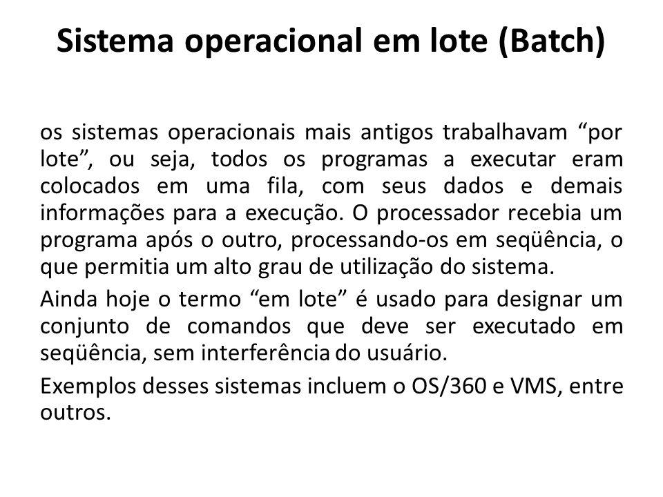 Sistema operacional em lote (Batch) os sistemas operacionais mais antigos trabalhavam por lote , ou seja, todos os programas a executar eram colocados em uma fila, com seus dados e demais informações para a execução.