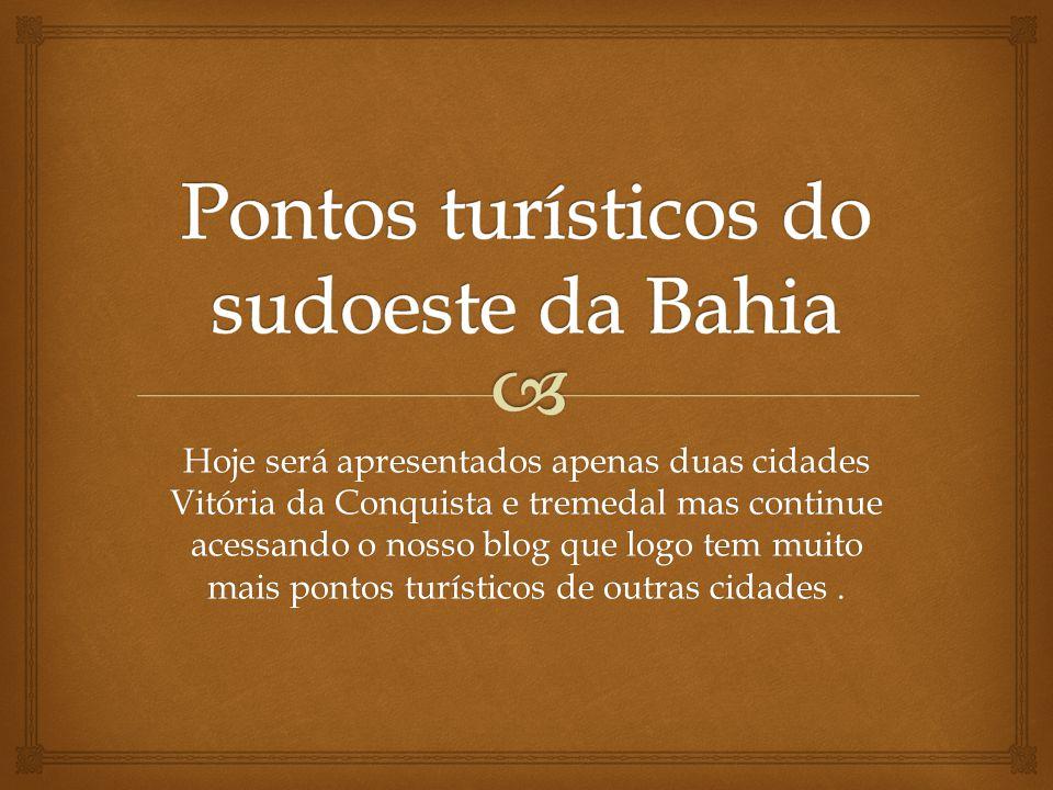 Hoje será apresentados apenas duas cidades Vitória da Conquista e tremedal mas continue acessando o nosso blog que logo tem muito mais pontos turístic