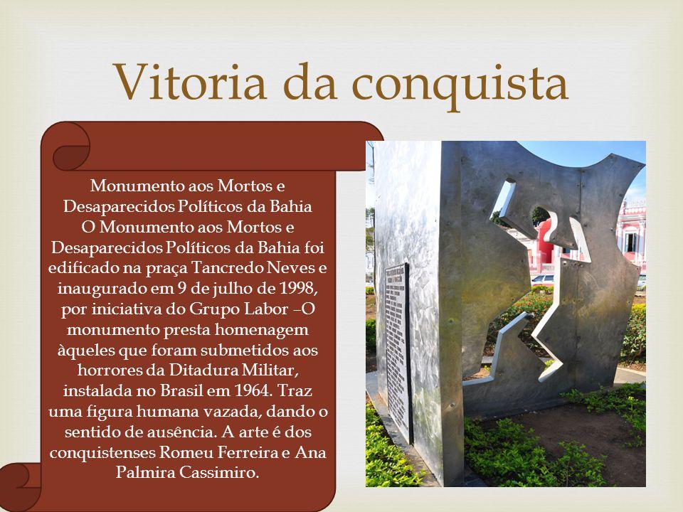  Vitoria da conquista Monumento aos Mortos e Desaparecidos Políticos da Bahia O Monumento aos Mortos e Desaparecidos Políticos da Bahia foi edificado