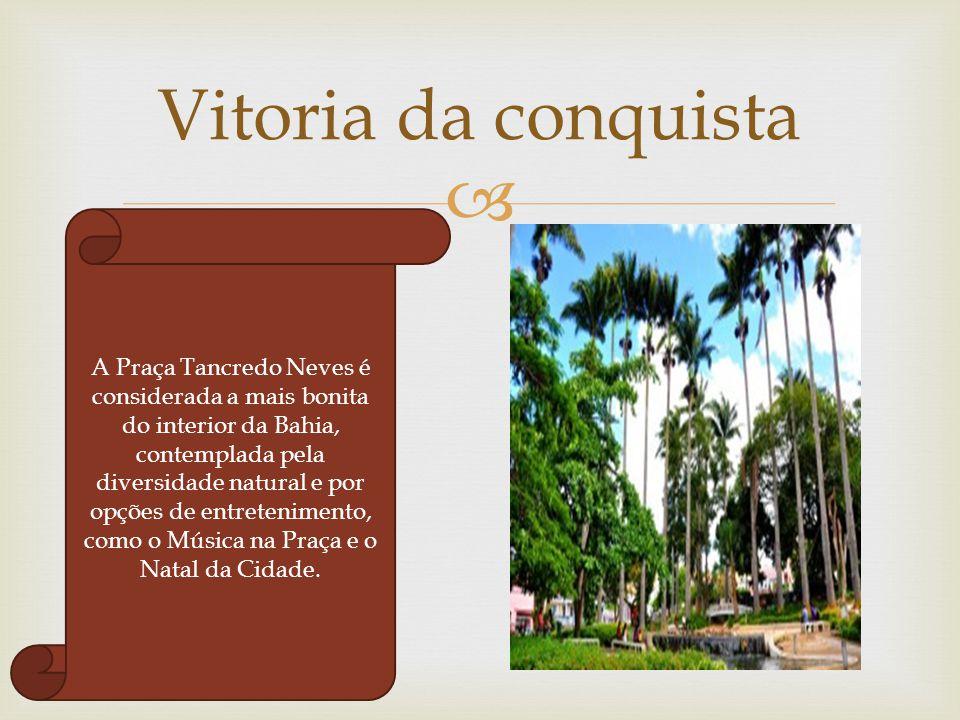  Vitoria da conquista A Praça Tancredo Neves é considerada a mais bonita do interior da Bahia, contemplada pela diversidade natural e por opções de e