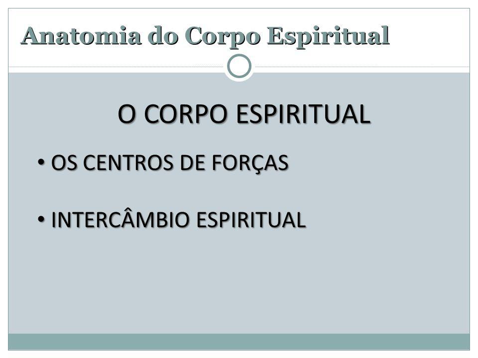 Anatomia do Corpo Espiritual • OS CENTROS DE FORÇAS • INTERCÂMBIO ESPIRITUAL O CORPO ESPIRITUAL