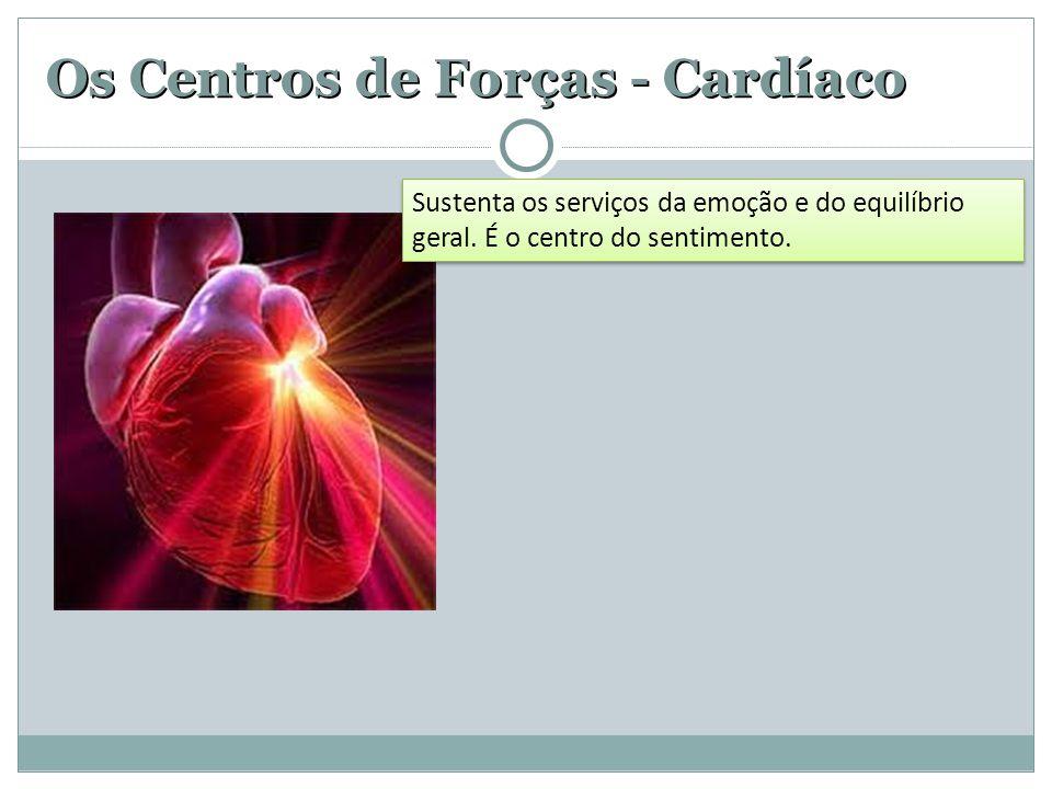 Os Centros de Forças - Cardíaco Sustenta os serviços da emoção e do equilíbrio geral. É o centro do sentimento.