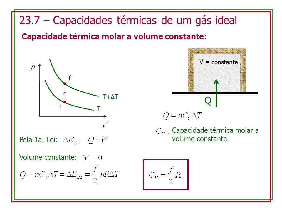 23.7 – Capacidades térmicas de um gás ideal Capacidade térmica molar a volume constante: i f T T+ΔT V = constante Q Capacidade térmica molar a volume