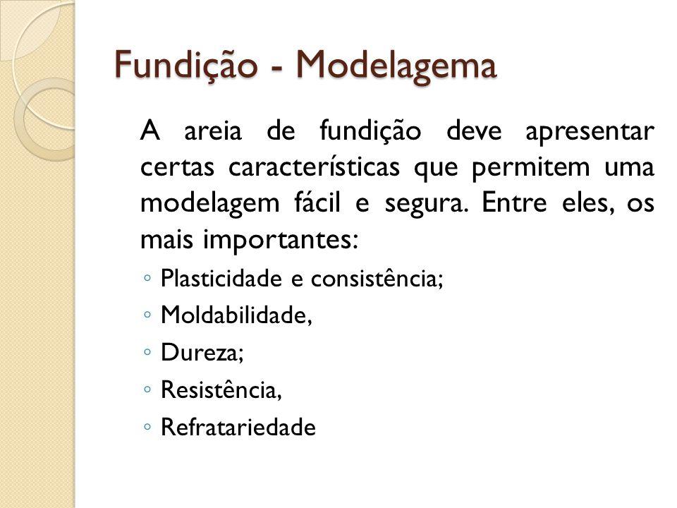 Fundição - Modelagema A areia de fundição deve apresentar certas características que permitem uma modelagem fácil e segura. Entre eles, os mais import