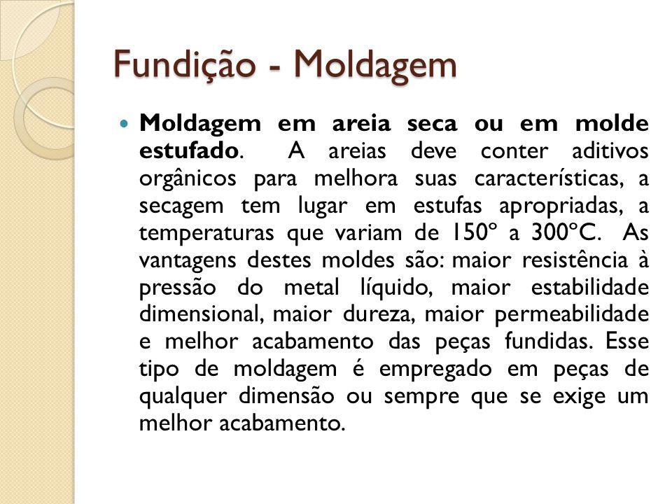 Fundição - Moldagem  Moldagem em areia seca ou em molde estufado. A areias deve conter aditivos orgânicos para melhora suas características, a secage