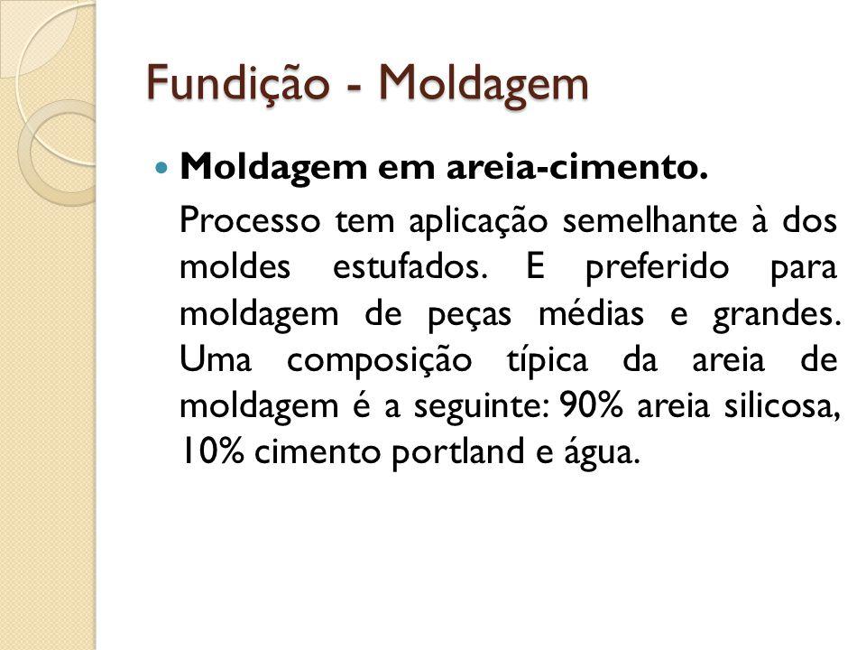 Fundição - Moldagem  Moldagem em areia-cimento. Processo tem aplicação semelhante à dos moldes estufados. E preferido para moldagem de peças médias e