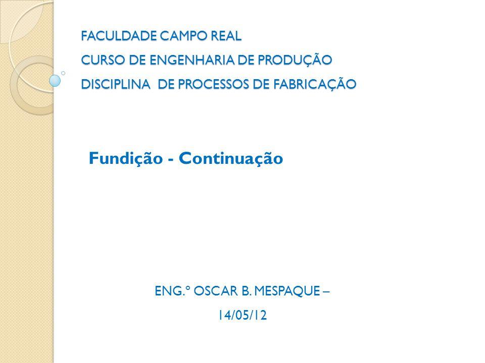 FACULDADE CAMPO REAL CURSO DE ENGENHARIA DE PRODUÇÃO DISCIPLINA DE PROCESSOS DE FABRICAÇÃO Fundição - Continuação ENG.º OSCAR B. MESPAQUE – 14/05/12