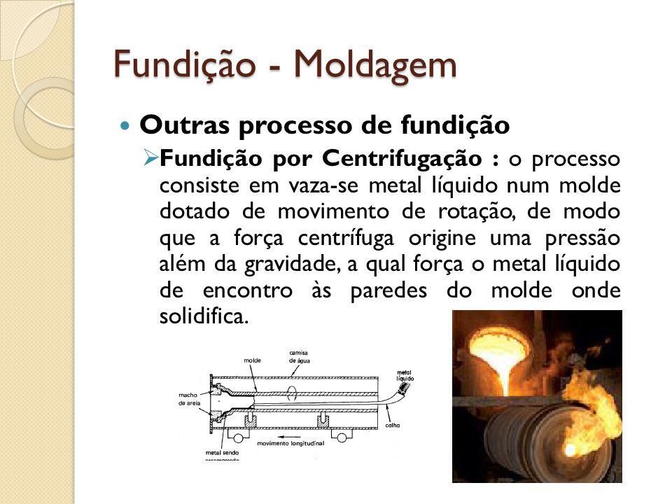 Fundição - Moldagem  Outras processo de fundição  Fundição por Centrifugação : o processo consiste em vaza-se metal líquido num molde dotado de movi