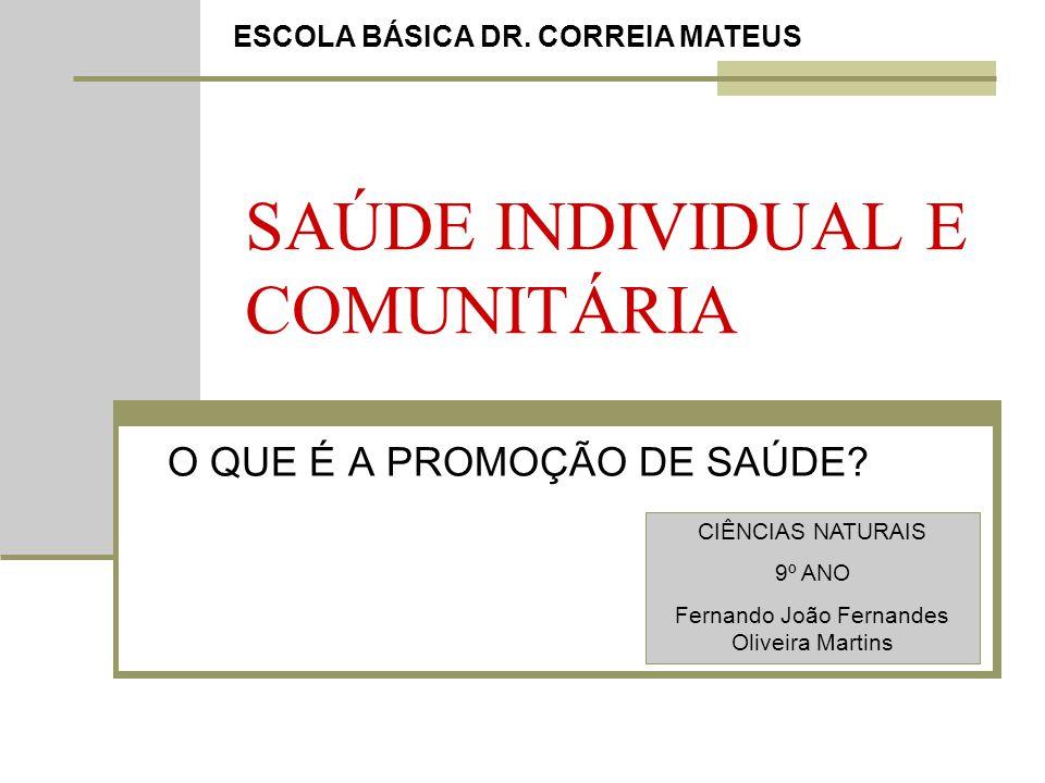 SAÚDE INDIVIDUAL E COMUNITÁRIA O QUE É A PROMOÇÃO DE SAÚDE? ESCOLA BÁSICA DR. CORREIA MATEUS CIÊNCIAS NATURAIS 9º ANO Fernando João Fernandes Oliveira
