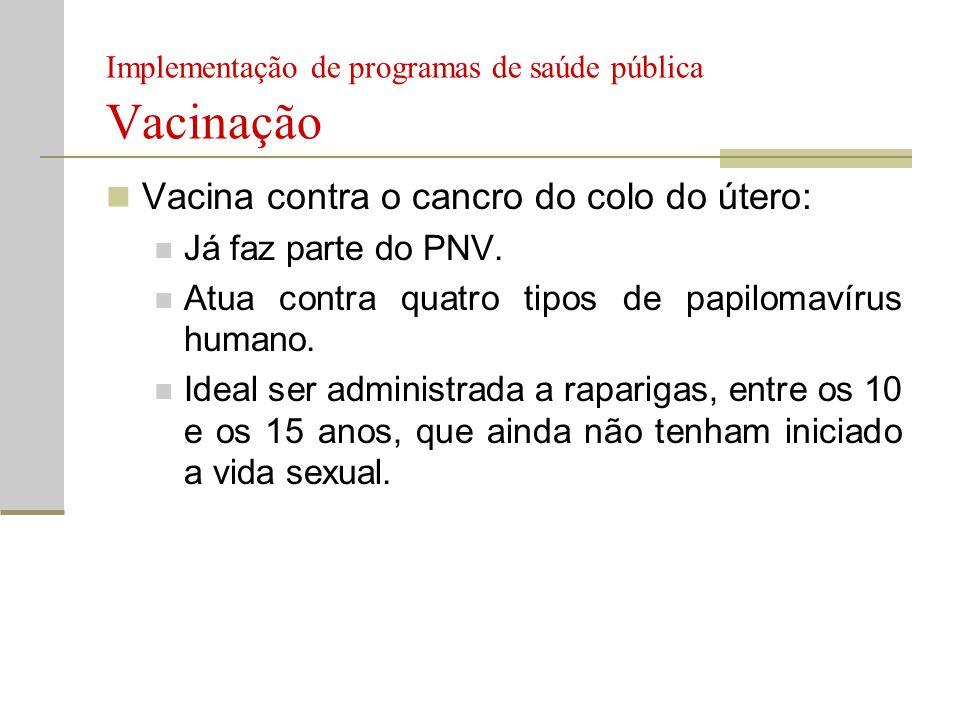 Implementação de programas de saúde pública Vacinação  Vacina contra o cancro do colo do útero:  Já faz parte do PNV.  Atua contra quatro tipos de
