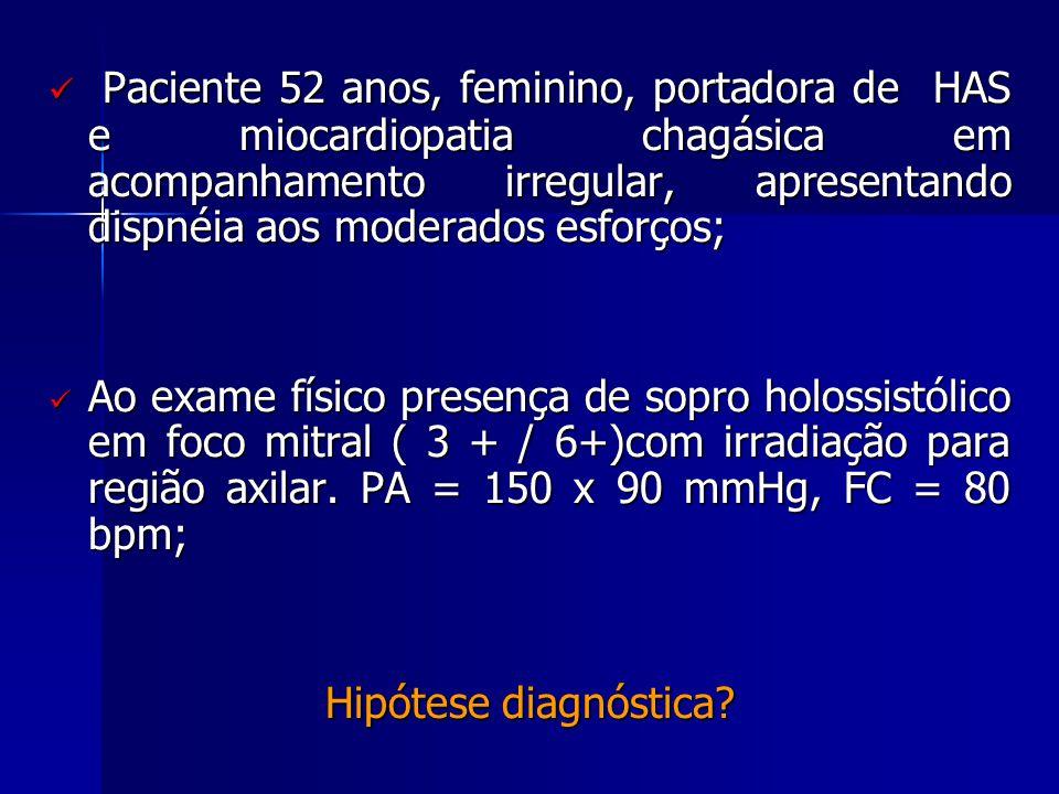  Paciente 52 anos, feminino, portadora de HAS e miocardiopatia chagásica em acompanhamento irregular, apresentando dispnéia aos moderados esforços; 