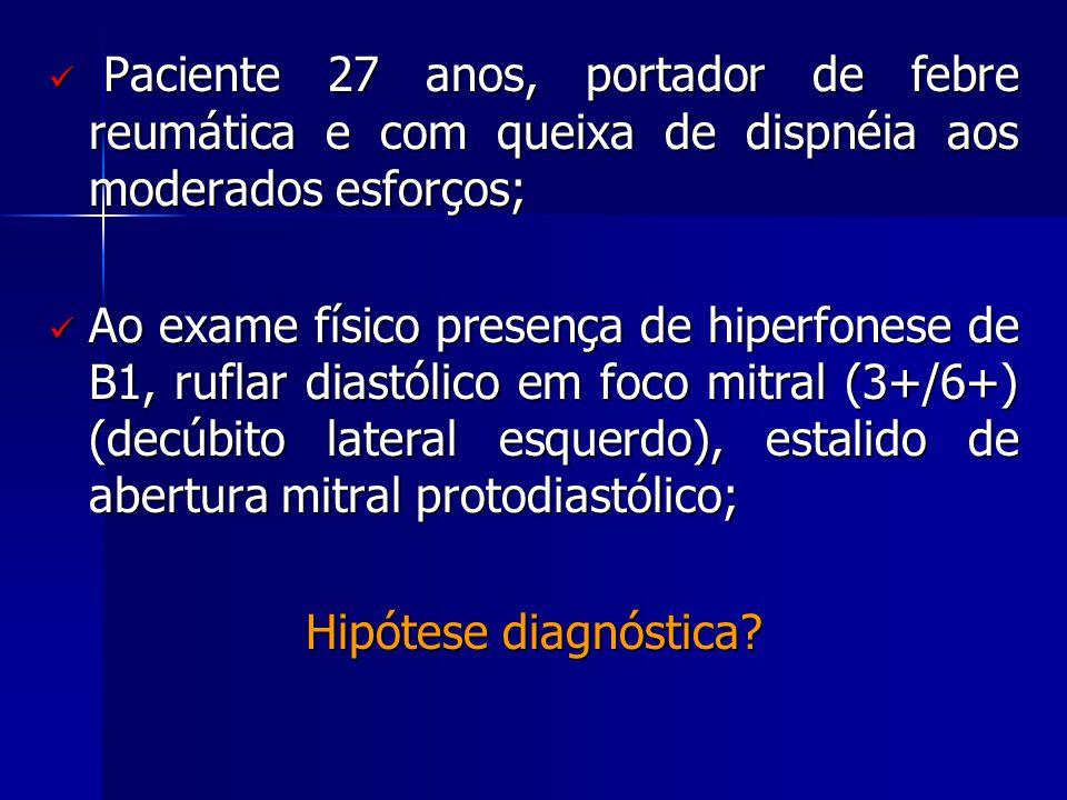  Paciente 27 anos, portador de febre reumática e com queixa de dispnéia aos moderados esforços;  Ao exame físico presença de hiperfonese de B1, rufl
