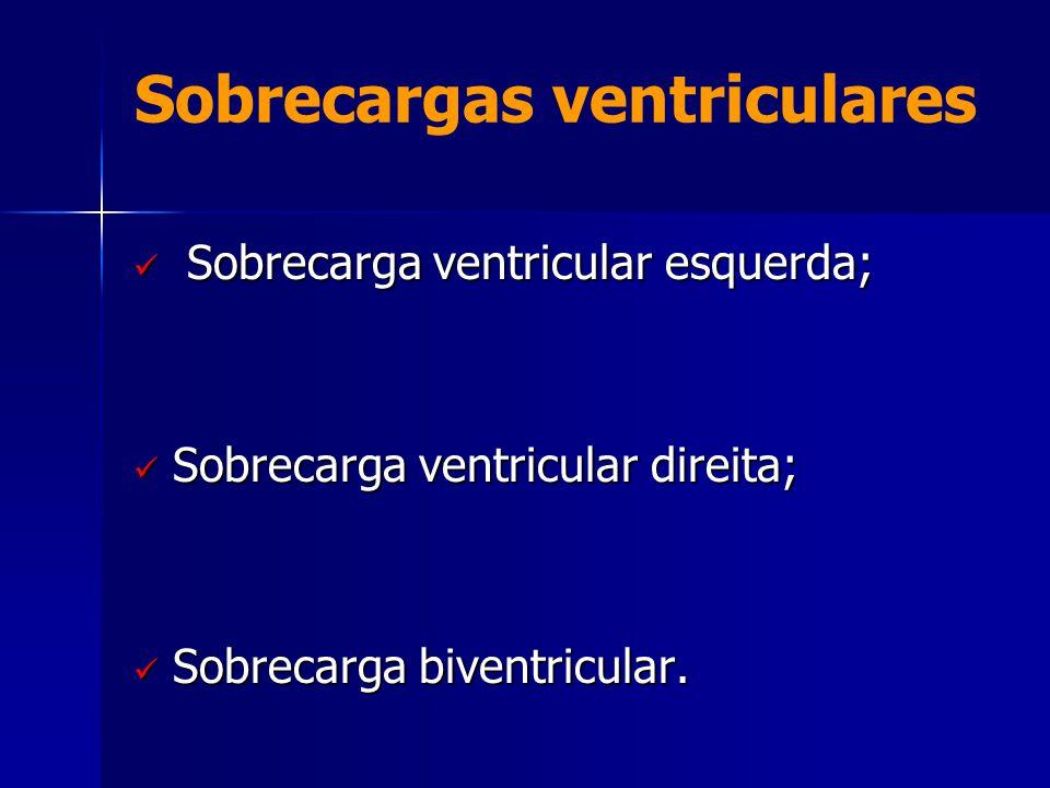Sobrecargas ventriculares  Sobrecarga ventricular esquerda;  Sobrecarga ventricular direita;  Sobrecarga biventricular.