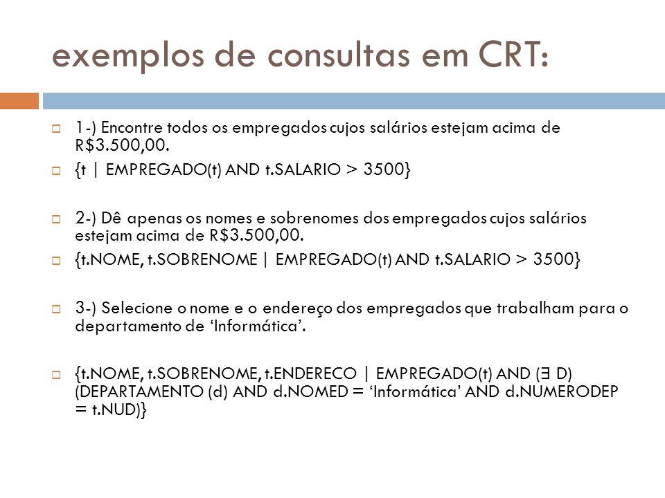 exemplos de consultas em CRT:  1-) Encontre todos os empregados cujos salários estejam acima de R$3.500,00.  {t | EMPREGADO(t) AND t.SALARIO > 3500}