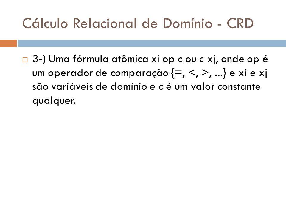 Cálculo Relacional de Domínio - CRD  3-) Uma fórmula atômica xi op c ou c xj, onde op é um operador de comparação {=,,...} e xi e xj são variáveis de