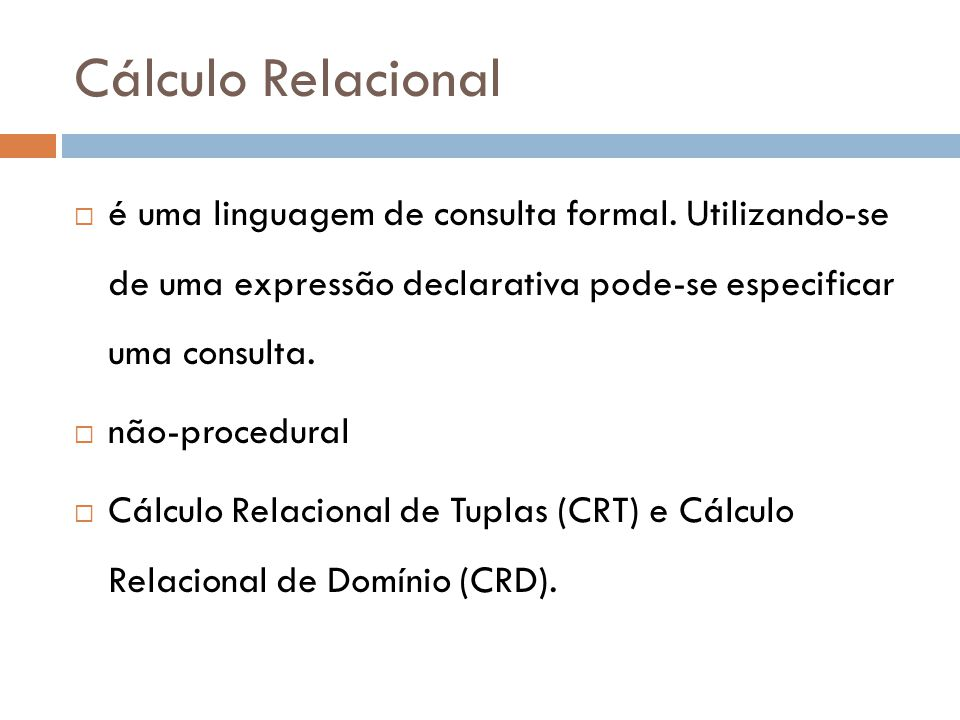 Cálculo Relacional  é uma linguagem de consulta formal. Utilizando-se de uma expressão declarativa pode-se especificar uma consulta.  não-procedural