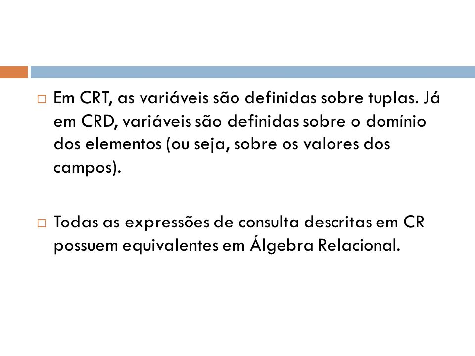 Cálculo Relacional de Domínio - CRD  A diferença básica entre CRT e CRD é que neste último as variáveis estendem-se sobre valores únicos de domínios de atributos.