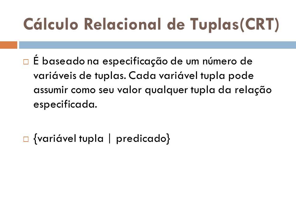 Cálculo Relacional de Tuplas(CRT)  É baseado na especificação de um número de variáveis de tuplas. Cada variável tupla pode assumir como seu valor qu