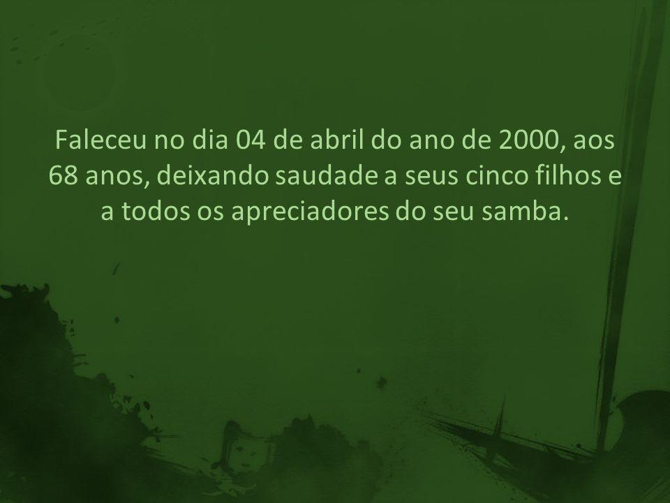 Faleceu no dia 04 de abril do ano de 2000, aos 68 anos, deixando saudade a seus cinco filhos e a todos os apreciadores do seu samba.