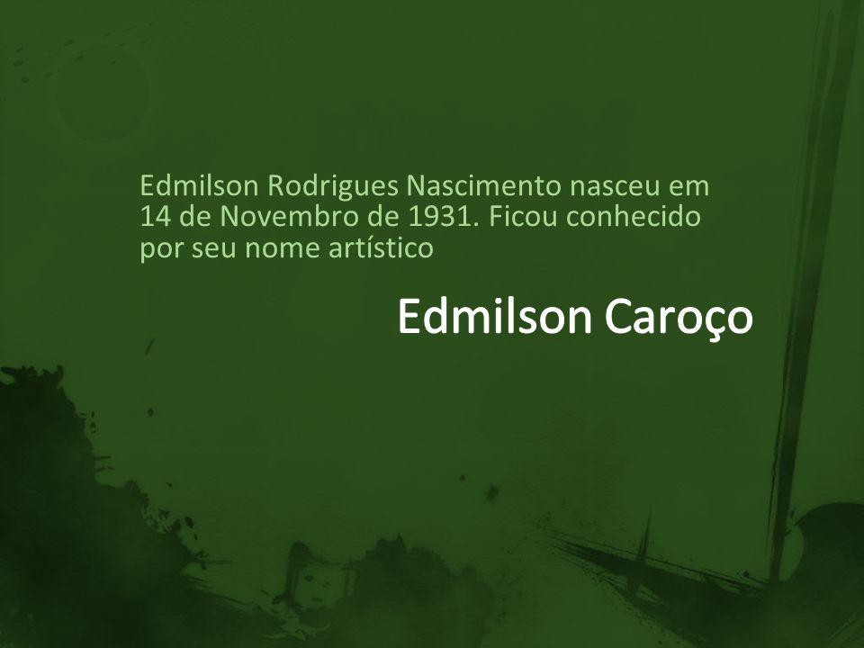 Edmilson Rodrigues Nascimento nasceu em 14 de Novembro de 1931. Ficou conhecido por seu nome artístico