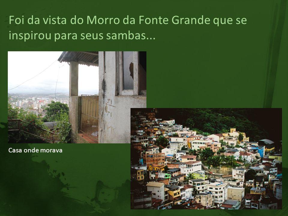 Foi da vista do Morro da Fonte Grande que se inspirou para seus sambas... Casa onde morava