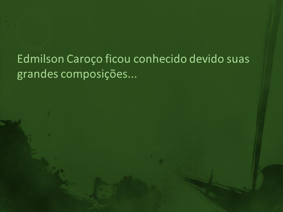 Edmilson Caroço ficou conhecido devido suas grandes composições...