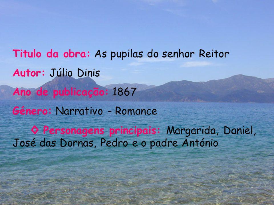 Titulo da obra: As pupilas do senhor Reitor Autor: Júlio Dinis Ano de publicação: 1867 Género: Narrativo - Romance ◊ Personagens principais: Margarida