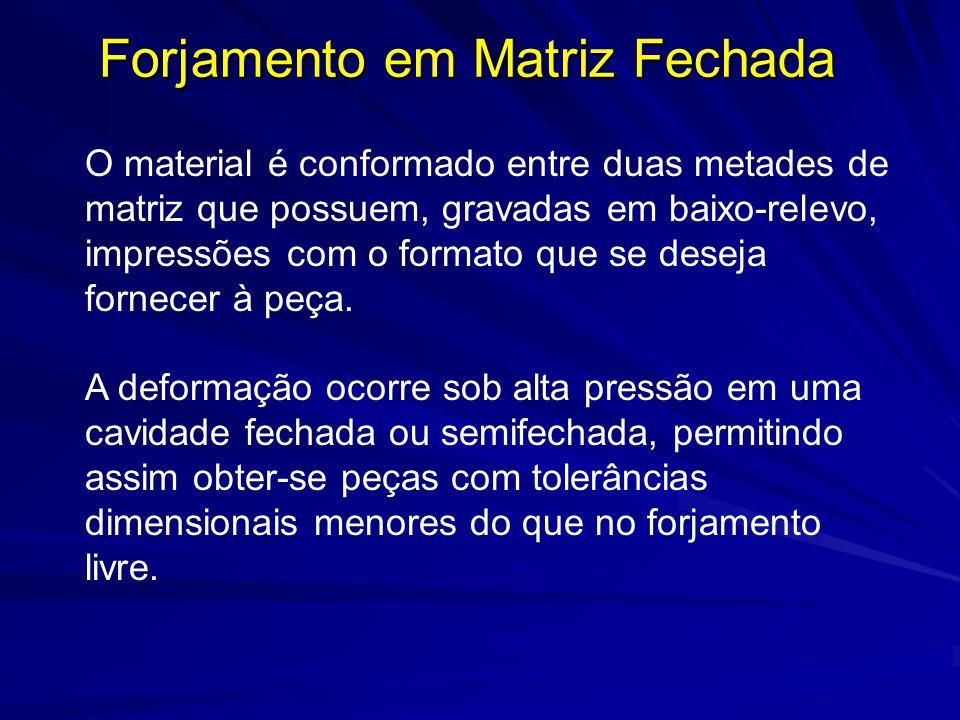 Forjamento em Matriz Fechada O material é conformado entre duas metades de matriz que possuem, gravadas em baixo-relevo, impressões com o formato que se deseja fornecer à peça.