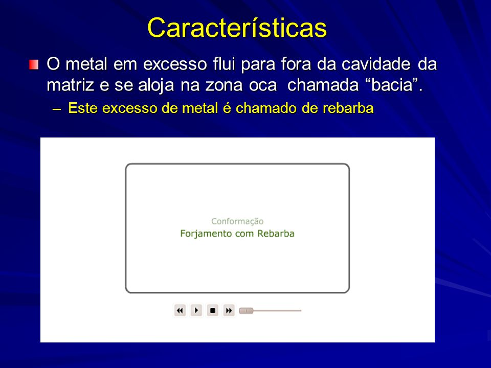 O metal em excesso flui para fora da cavidade da matriz e se aloja na zona oca chamada bacia .