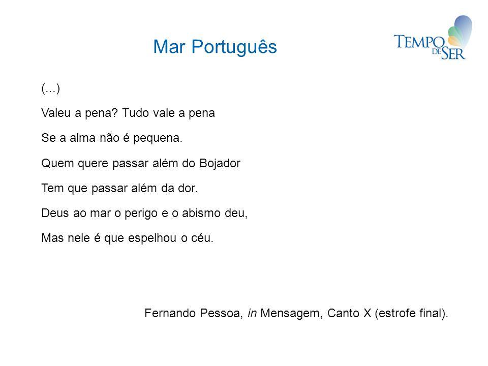 Mar Português (...) Valeu a pena? Tudo vale a pena Se a alma não é pequena. Quem quere passar além do Bojador Tem que passar além da dor. Deus ao mar