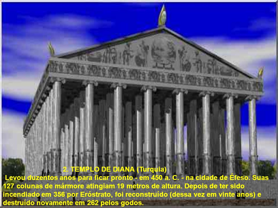 2. TEMPLO DE DIANA (Turquia) Levou duzentos anos para ficar pronto - em 450 a. C. - na cidade de Éfeso. Suas 127 colunas de mármore atingiam 19 metros