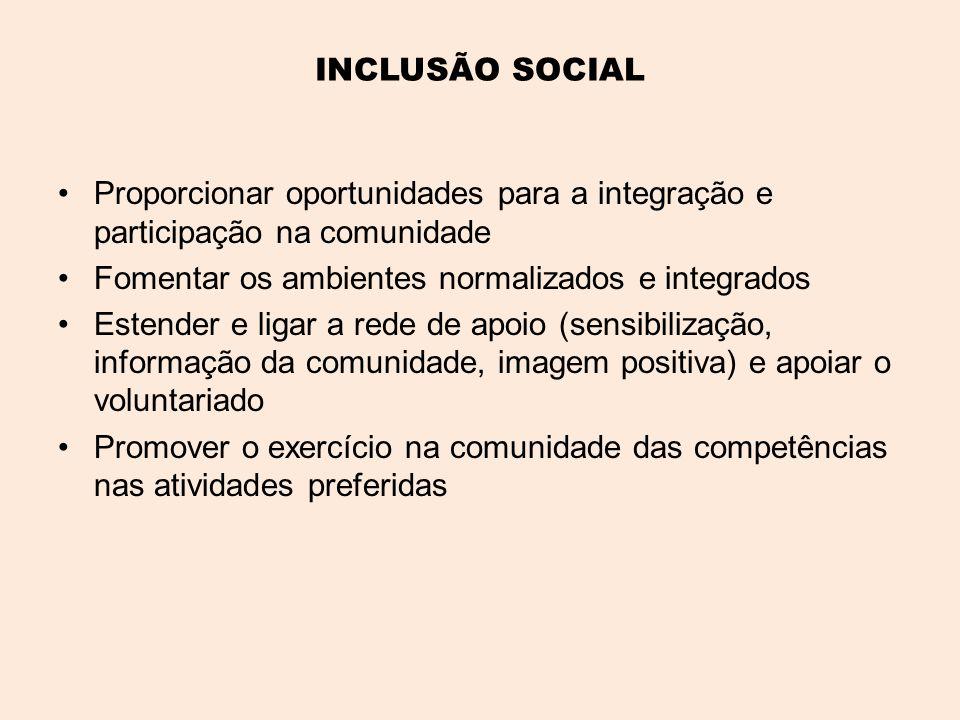 INCLUSÃO SOCIAL •Proporcionar oportunidades para a integração e participação na comunidade •Fomentar os ambientes normalizados e integrados •Estender e ligar a rede de apoio (sensibilização, informação da comunidade, imagem positiva) e apoiar o voluntariado •Promover o exercício na comunidade das competências nas atividades preferidas