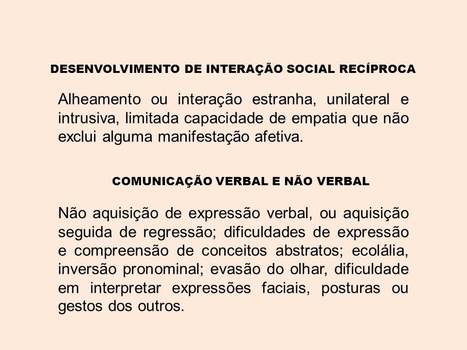 DESENVOLVIMENTO DE INTERAÇÃO SOCIAL RECÍPROCA Alheamento ou interação estranha, unilateral e intrusiva, limitada capacidade de empatia que não exclui alguma manifestação afetiva.
