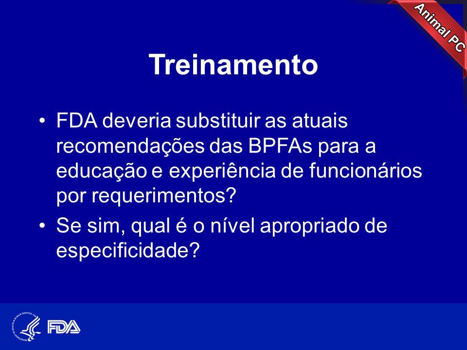 Treinamento •FDA deveria substituir as atuais recomendações das BPFAs para a educação e experiência de funcionários por requerimentos? •Se sim, qual é