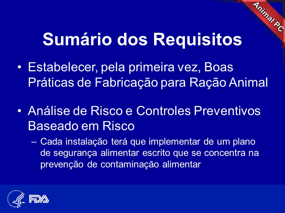 Sumário dos Requisitos •Estabelecer, pela primeira vez, Boas Práticas de Fabricação para Ração Animal •Análise de Risco e Controles Preventivos Basead