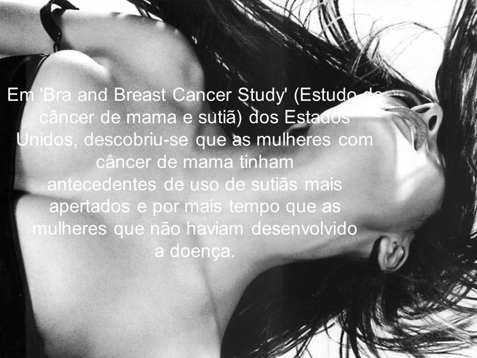 Em Bra and Breast Cancer Study (Estudo de câncer de mama e sutiã) dos Estados Unidos, descobriu-se que as mulheres com câncer de mama tinham antecedentes de uso de sutiãs mais apertados e por mais tempo que as mulheres que não haviam desenvolvido a doença.