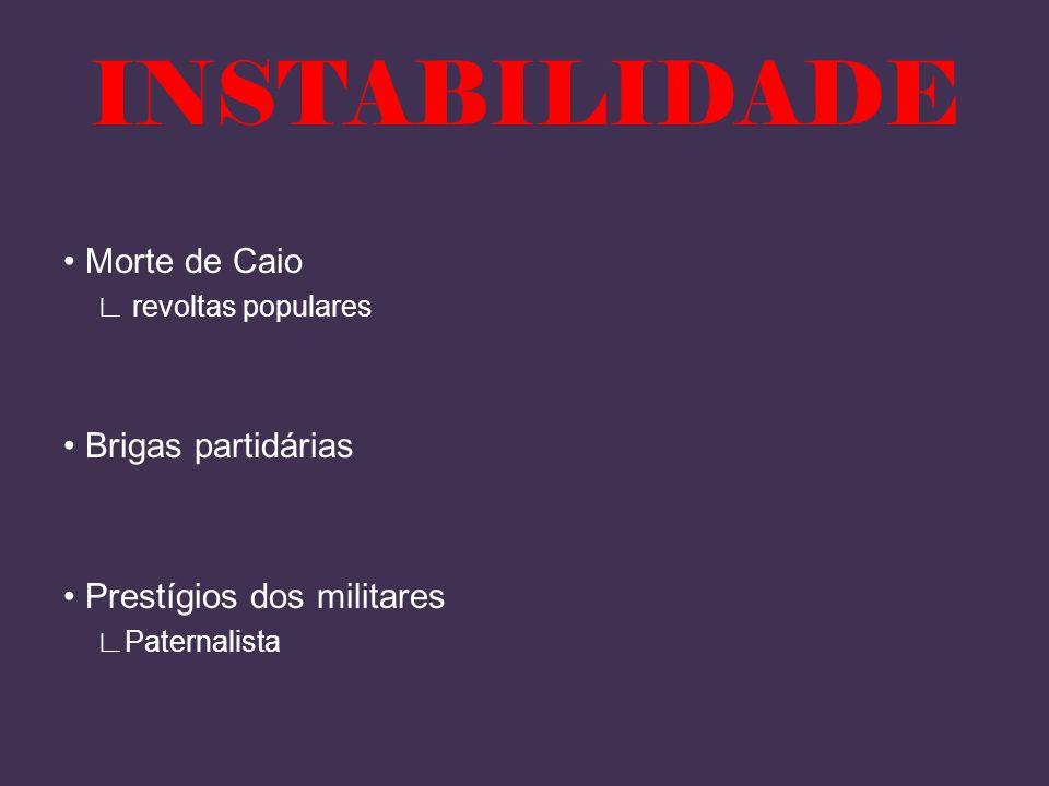 INSTABILIDADE • Morte de Caio ∟ revoltas populares • Brigas partidárias • Prestígios dos militares ∟Paternalista